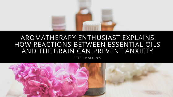 Aromatherapy Enthusiast Peter Machinis Explains How Reactions Between Essential Oils and the Brain Can Prevent Anxiety